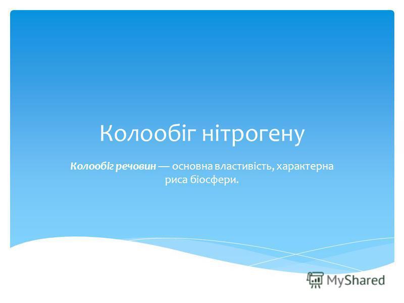 Колообіг нітрогену Колообіг речовин основна властивість, характерна риса біосфери.