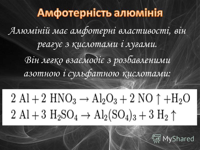 Алюміній має амфотерні властивості, він реагує з кислотами і лугами. Він легко взаємодіє з розбавленими азотною і сульфатною кислотами: