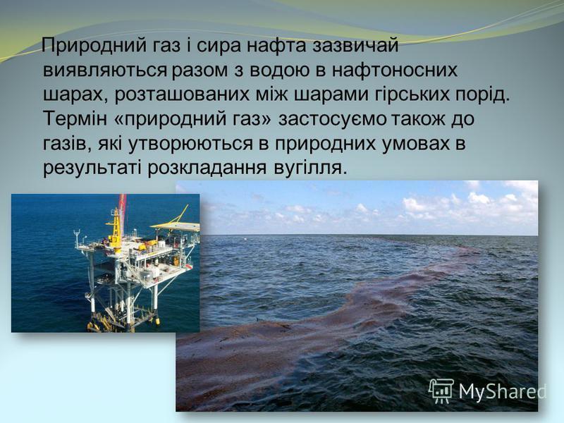 Природний газ і сира нафта зазвичай виявляються разом з водою в нафтоносних шарах, розташованих між шарами гірських порід. Термін «природний газ» застосуємо також до газів, які утворюються в природних умовах в результаті розкладання вугілля.