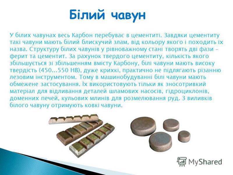 Білий чавун У білих чавунах весь Карбон перебуває в цементиті. Завдяки цементиту такі чавуни мають білий блискучий злам, від кольору якого і походить їх назва. Структуру білих чавунів у рівноважному стані творять дві фази – ферит та цементит. За раху