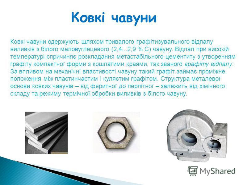 Ковкі чавуни Ковкі чавуни одержують шляхом тривалого графітизувального відпалу виливків з білого маловуглецевого (2,4...2,9 % С) чавуну. Відпал при високій температурі спричиняє розкладання метастабільного цементиту з утворенням графіту компактної фо