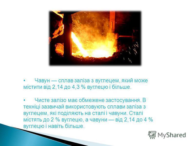 Чавун сплав заліза з вуглецем, який може містити від 2,14 до 4,3 % вуглецю і більше. Чисте залізо має обмежене застосування. В техніці зазвичай використовують сплави заліза з вуглецем, які поділяють на сталі і чавуни. Сталі містять до 2 % вуглецю, а