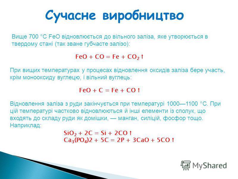 Вище 700 °C FeO відновлюється до вільного заліза, яке утворюється в твердому стані (так зване губчасте залізо): Сучасне виробництво FeO + CO = Fe + CO 2 При вищих температурах у процесах відновлення оксидів заліза бере участь, крім монооксиду вуглецю