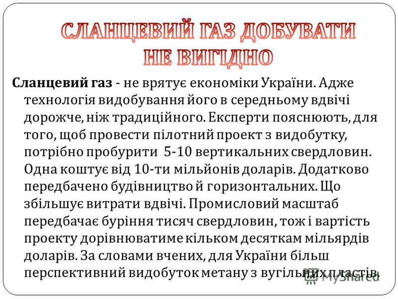Сланцевий газ - не врятує економіки України. Адже технологія видобування його в середньому вдвічі дорожче, ніж традиційного. Експерти пояснюють, для того, щоб провести пілотний проект з видобутку, потрібно пробурити 5-10 вертикальних свердловин. Одна