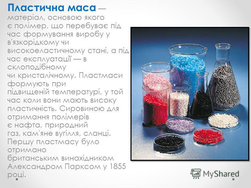 Пластична маса матеріал, основою якого є полімер, що перебуває під час формування виробу у в'язкорідкому чи високоеластичному стані, а під час експлуатації в склоподібному чи кристалічному. Пластмаси формують при підвищеній температурі, у той час кол