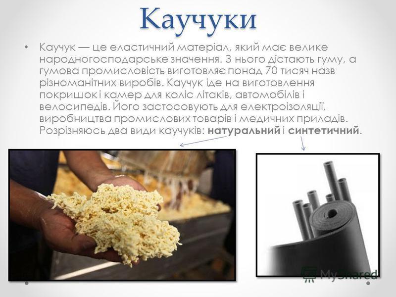Каучуки Каучук це еластичний матеріал, який має велике народногосподарське значення. З нього дістають гуму, а гумова промисловість виготовляє понад 70 тисяч назв різноманітних виробів. Каучук іде на виготовлення покришок і камер для коліс літаків, ав
