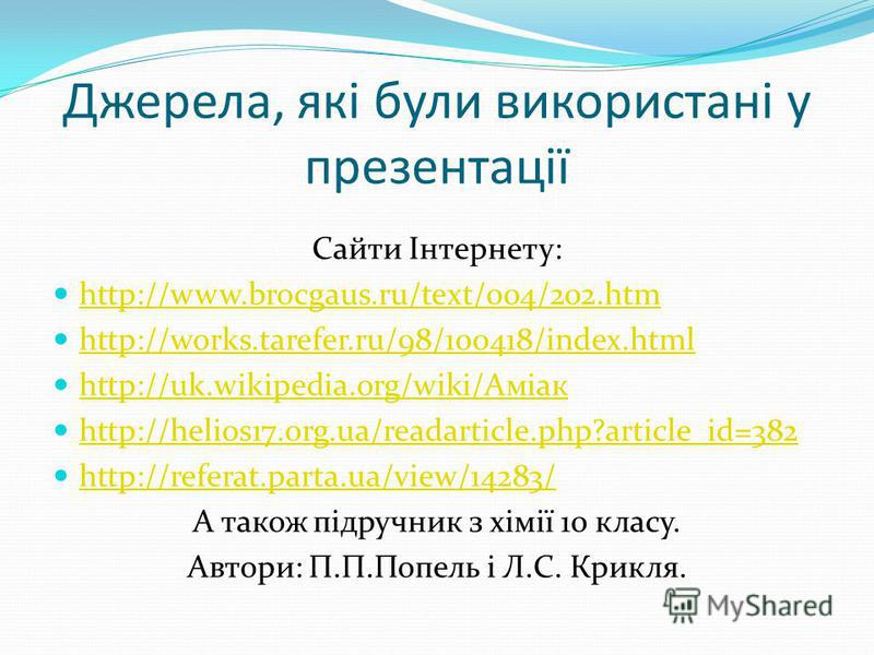 Джерела, якi були використанi у презентацiї Сайти Iнтернету: http://www.brocgaus.ru/text/004/202.htm http://works.tarefer.ru/98/100418/index.html http://uk.wikipedia.org/wiki/Аміак http://uk.wikipedia.org/wiki/Аміак http://helios17.org.ua/readarticle