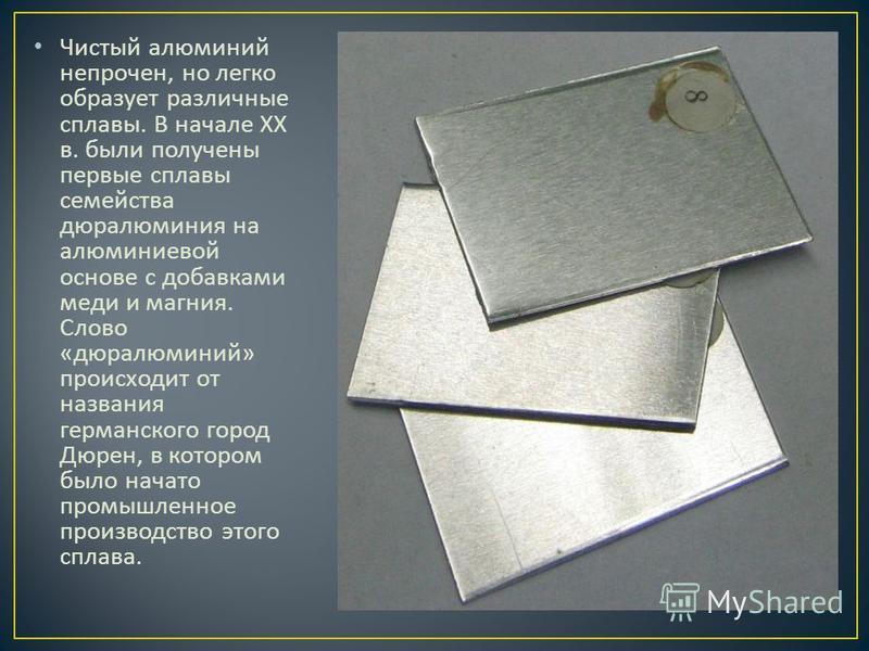 Чистый алюминий непрочен, но легко образует различные сплавы. В начале XX в. были получены первые сплавы семейства дюралюминия на алюминиевой основе с добавками меди и магния. Слово « дюралюминий » происходит от названия германского город Дюрен, в ко