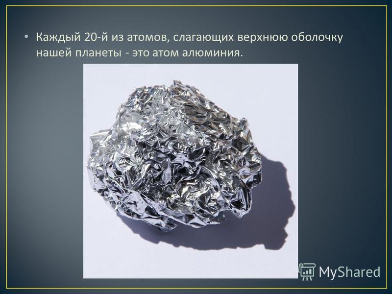 Каждый 20- й из атомов, слагающих верхнюю оболочку нашей планеты - это атом алюминия.