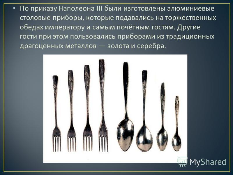По приказу Наполеона III были изготовлены алюминиевые столовые приборы, которые подавались на торжественных обедах императору и самым почётным гостям. Другие гости при этом пользовались приборами из традиционных драгоценных металлов золота и серебра.