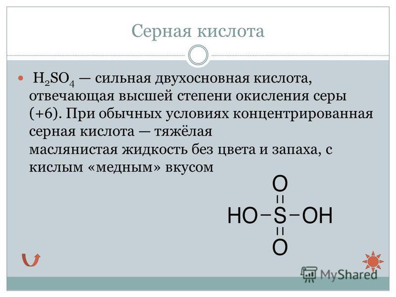 Серная кислота H 2 SO 4 сильная двухосновная кислота, отвечающая высшей степени окисления серы (+6). При обычных условиях концентрированная серная кислота тяжёлая маслянистая жидкость без цвета и запаха, с кислым «медным» вкусом
