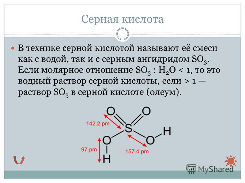 Серная кислота В технике серной кислотой называют её смеси как с водой, так и с серным ангидридом SO 3. Если молярное отношение SO 3 : H 2 O 1 раствор SO 3 в серной кислоте (олеум).