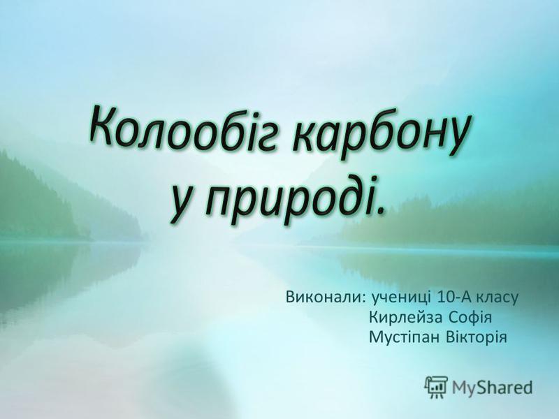Виконали: учениці 10-А класу Кирлейза Софія Мустіпан Вікторія