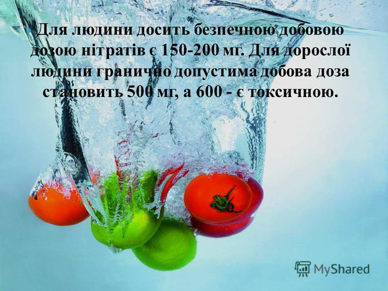 Для людини досить безпечною добовою дозою нітратів є 150-200 мг. Для дорослої людини гранично допустима добова доза становить 500 мг, а 600 - є токсичною.