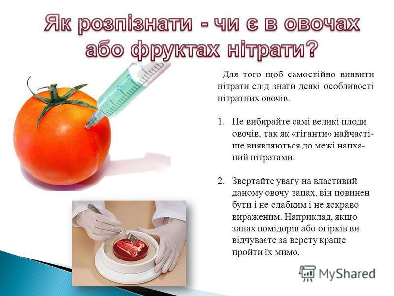 Для того щоб самостійно виявити нітрати слід знати деякі особливості нітратних овочів. 1.Не вибирайте самі великі плоди овочів, так як «гіганти» найчасті- ше виявляються до межі напха- ний нітратами. 2.Звертайте увагу на властивий даному овочу запах,