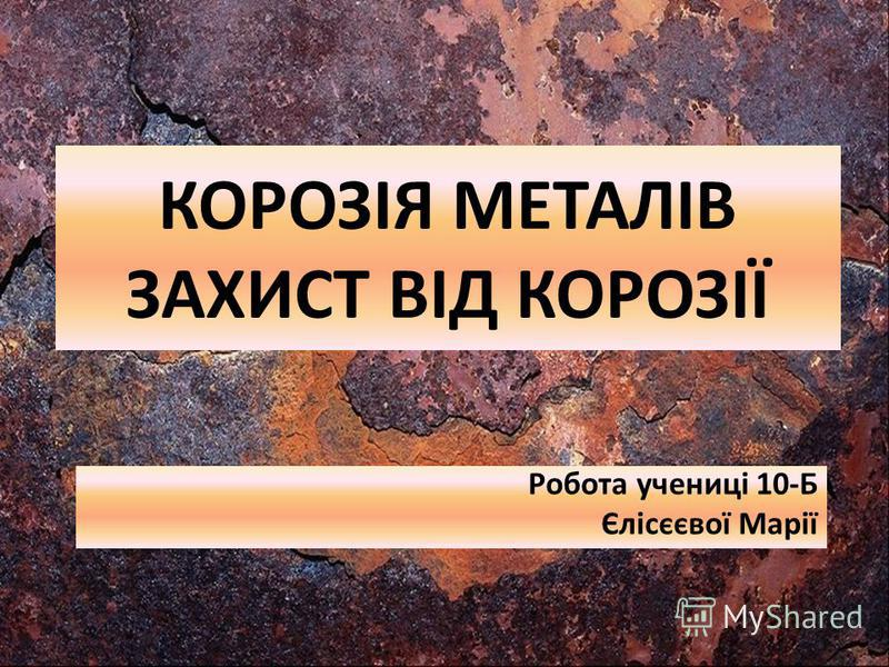 КОРОЗІЯ МЕТАЛІВ ЗАХИСТ ВІД КОРОЗІЇ Робота учениці 10-Б Єлісєєвої Марії
