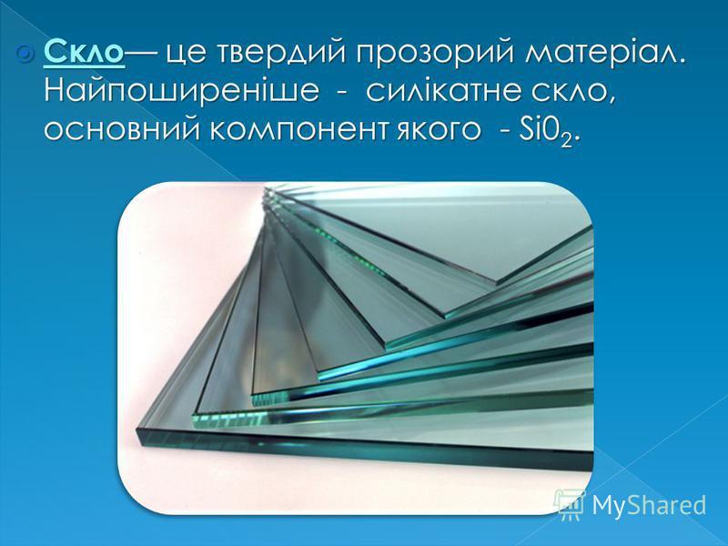 Скло це твердий прозорий матеріал. Найпоширеніше - силікатне скло, основний компонент якого - Si0 2. Скло це твердий прозорий матеріал. Найпоширеніше - силікатне скло, основний компонент якого - Si0 2.