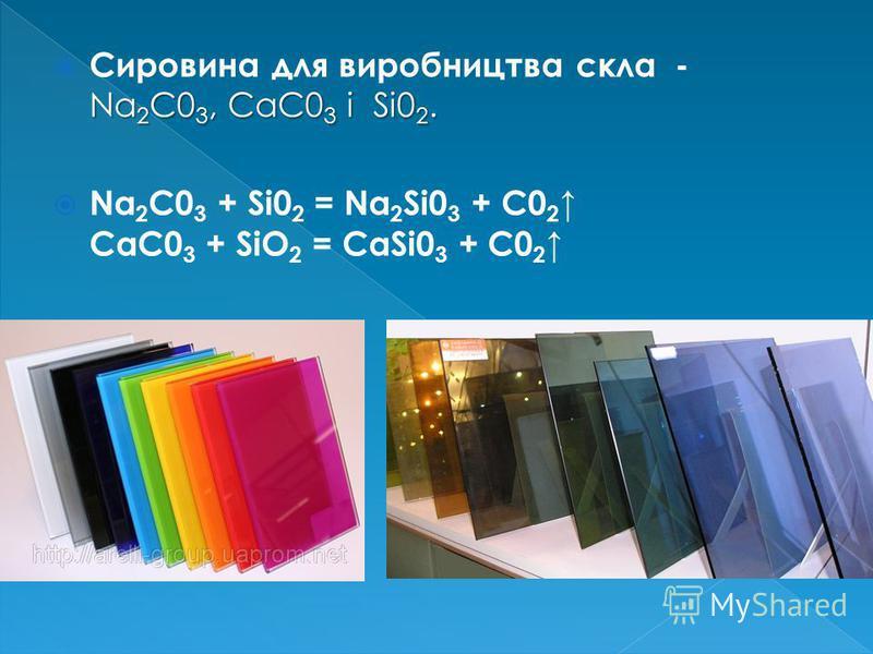 Na 2 C0 3, СаС0 3 і Si0 2. Сировина для виробництва скла - Na 2 C0 3, СаС0 3 і Si0 2. Na 2 C0 3 + Si0 2 = Na 2 Si0 3 + C0 2 СаС0 3 + SiO 2 = CaSi0 3 + С0 2