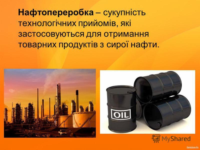 Нафтопереробка – сукупність технологічних прийомів, які застосовуються для отримання товарних продуктів з сирої нафти.