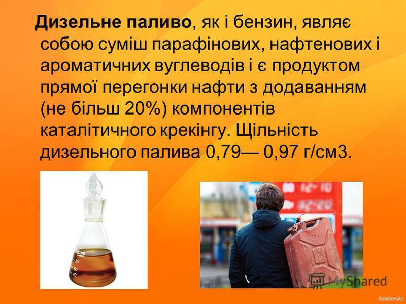 Дизельне паливо, як і бензин, являє собою суміш парафінових, нафтенових і ароматичних вуглеводів і є продуктом прямої перегонки нафти з додаванням (не більш 20%) компонентів каталітичного крекінгу. Щільність дизельного палива 0,79 0,97 г/см3.