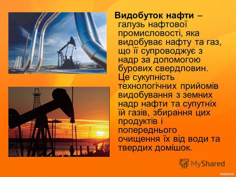 Видобуток нафти – галузь нафтової промисловості, яка видобуває нафту та газ, що її супроводжує з надр за допомогою бурових свердловин. Це сукупність технологічних прийомів видобування з земних надр нафти та супутніх їй газів, збирання цих продуктів і