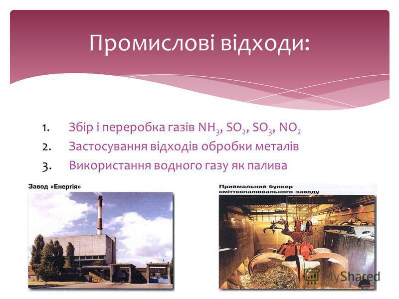 1.Збір і переробка газів NH 3, SО 2, SO 3, NO 2 2.Застосування відходів обробки металів 3.Використання водного газу як палива Промислові відходи: