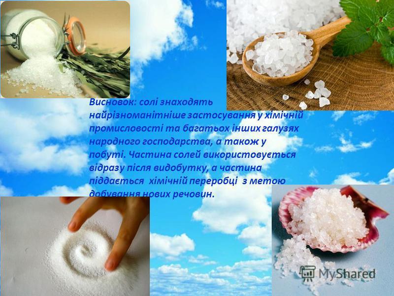 Висновок: солі знаходять найрізноманітніше застосування у хімічній промисловості та багатьох інших галузях народного господарства, а також у побуті. Частина солей використовується відразу після видобутку, а частина піддається хімічній переробці з мет