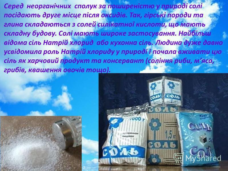 Серед неорганічних сполук за поширеністю у природі солі посідають друге місце після оксидів. Так, гірські породи та глина складаються з солей силікатної кислоти, що мають складну будову. Солі мають широке застосування. Найбільш відома сіль Натрій хло