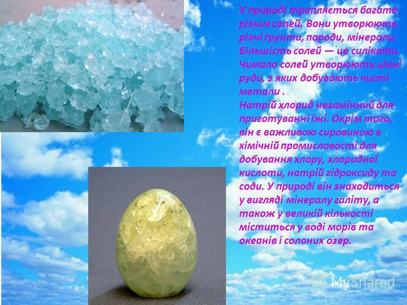 У природі трапляється багато різних солей. Вони утворюють різні ґрунти, породи, мінерали. Більшість солей це силікати. Чимало солей утворюють цінні руди, з яких добувають чисті метали. Натрій хлорид незамінний для приготуванні їжі. Окрім того, він є