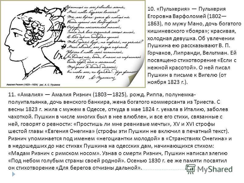 11. « Амалия » Амалия Ризнич (18031825), рожд. Риппа, полунемка - полу итальянка, дочь венского банкира, жена богатого коммерсанта из Триеста. С весны 1823 г. жила с мужем в Одессе, откуда в мае 1824 г. уехала в Италию, заболев чахоткой. Пушкин в чис
