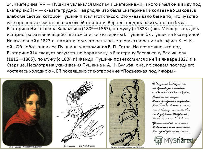 14. « Катерина IV» Пушкин увлекался многими Екатеринами, и кого имел он в виду под Екатериной IV сказать трудно. Навряд ли это была Екатерина Николаевна Ушакова, в альбоме сестры которой Пушкин писал этот список. Это указывало бы на то, что чувство у