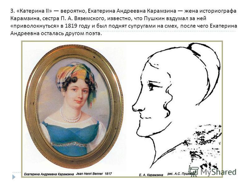 3. « Катерина II» вероятно, Екатерина Андреевна Карамзина жена историографа Карамзина, сестра П. А. Вяземского, известно, что Пушкин вздумал за ней « приволокнуться » в 1819 году и был поднят супругами на смех, после чего Екатерина Андреевна осталась