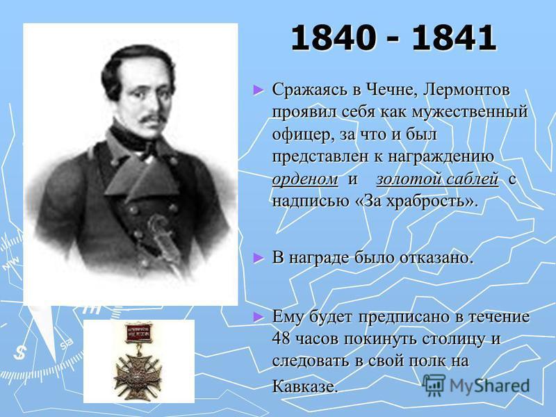 1840 - 1841 Сражаясь в Чечне, Лермонтов проявил себя как мужественный офицер, за что и был представлен к награждению орденом и золотой саблей с надписью «За храбрость». В награде было отказано. Ему будет предписано в течение 48 часов покинуть столицу