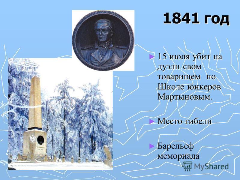 1841 год 15 июля убит на дуэли своим товарищем по Школе юнкеров Мартыновым. Место гибели Барельеф мемориала