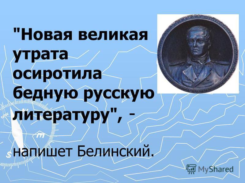 Новая великая утрата осиротила бедную русскую литературу, - напишет Белинский.