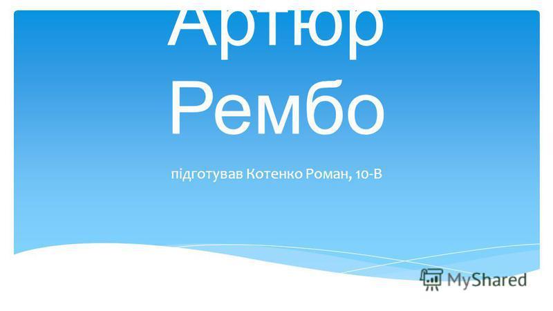 Артюр Рембо підготував Котенко Роман, 10-В