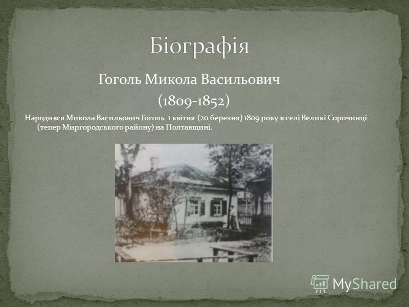 Гоголь Микола Васильович (1809-1852) Народився Микола Васильович Гоголь 1 квітня (20 березня) 1809 року в селі Великі Сорочинці (тепер Миргородського району) на Полтавщині.