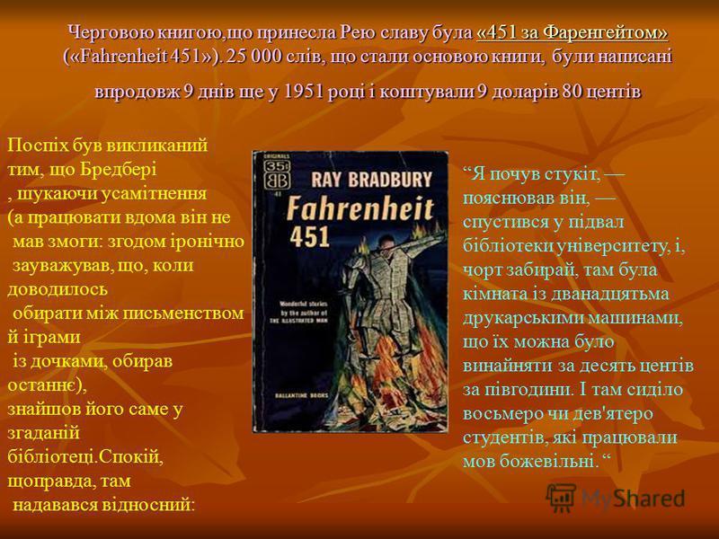 Черговою книгою,що принесла Рею славу була «451 за Фаренгейтом» («Fahrenheit 451»). 25 000 слів, що стали основою книги, були написані впродовж 9 днів ще у 1951 році і коштували 9 доларів 80 центів «451 за Фаренгейтом»«451 за Фаренгейтом» Поспіх був