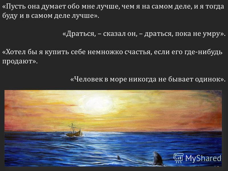 «Пусть она думает обо мне лучше, чем я на самом деле, и я тогда буду и в самом деле лучше». «Драться, – сказал он, – драться, пока не умру». «Хотел бы я купить себе немножко счастья, если его где-нибудь продают». «Человек в море никогда не бывает оди