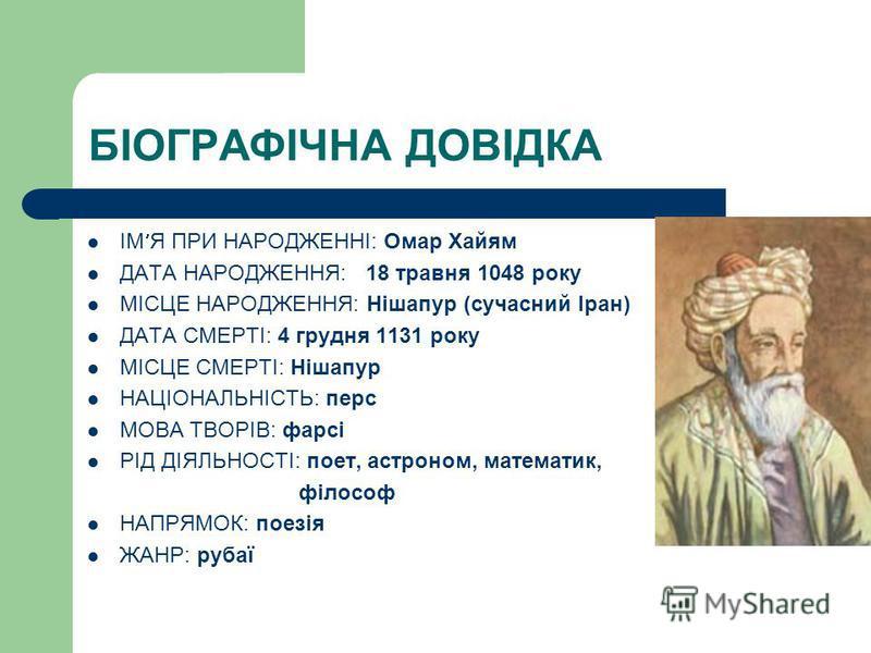 БІОГРАФІЧНА ДОВІДКА ІМ Я ПРИ НАРОДЖЕННІ: Омар Хайям ДАТА НАРОДЖЕННЯ: 18 травня 1048 року МІСЦЕ НАРОДЖЕННЯ: Нішапур (сучасний Іран) ДАТА СМЕРТІ: 4 грудня 1131 року МІСЦЕ СМЕРТІ: Нішапур НАЦІОНАЛЬНІСТЬ: перс МОВА ТВОРІВ: фарсі РІД ДІЯЛЬНОСТІ: поет, аст