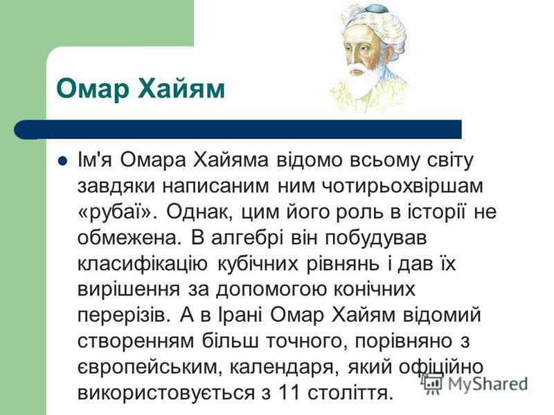 Ім'я Омара Хайяма відомо всьому світу завдяки написаним ним чотирьохвіршам «рубаї». Однак, цим його роль в історії не обмежена. В алгебрі він побудував класифікацію кубічних рівнянь і дав їх вирішення за допомогою конічних перерізів. А в Ірані Омар Х