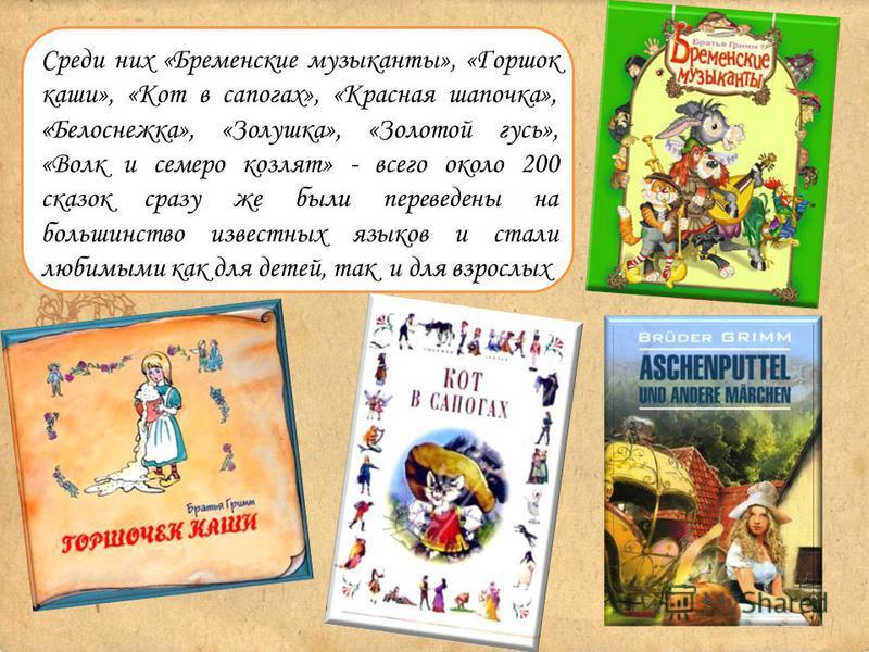 Среди них «Бременские музыканты», «Горшок каши», «Кот в сапогах», «Красная шапочка», «Белоснежка», «Золушка», «Золотой гусь», «Волк и семеро козлят» - всего около 200 сказок сразу же были переведены на большинство известных языков и стали любимыми ка