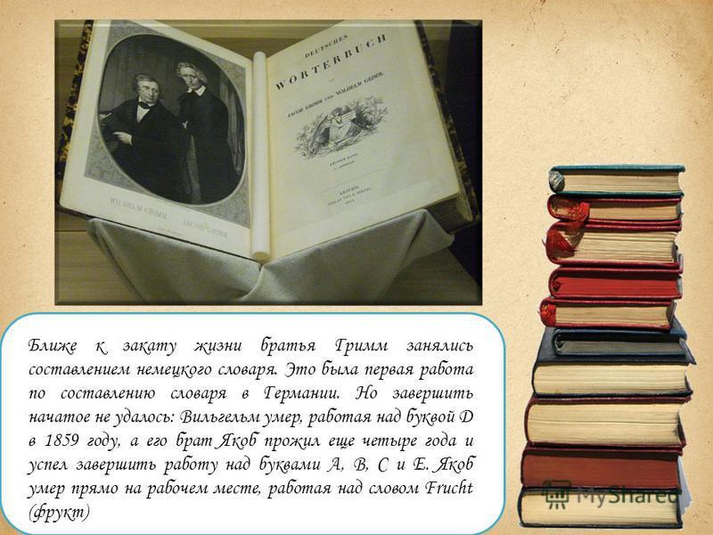 Ближе к закату жизни братья Гримм занялись составлением немецкого словаря. Это была первая работа по составлению словаря в Германии. Но завершить начатое не удалось: Вильгельм умер, работая над буквой D в 1859 году, а его брат Якоб прожил еще четыре