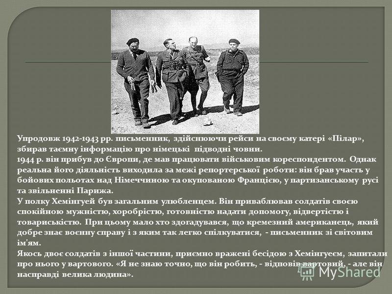 Упродовж 1942-1943 pp. письменник, здійснюючи рейси на своєму катері «Пілар», збирав таємну інформацію про німецькі підводні човни. 1944 р. він прибув до Європи, де мав працювати військовим кореспондентом. Однак реальна його діяльність виходила за ме