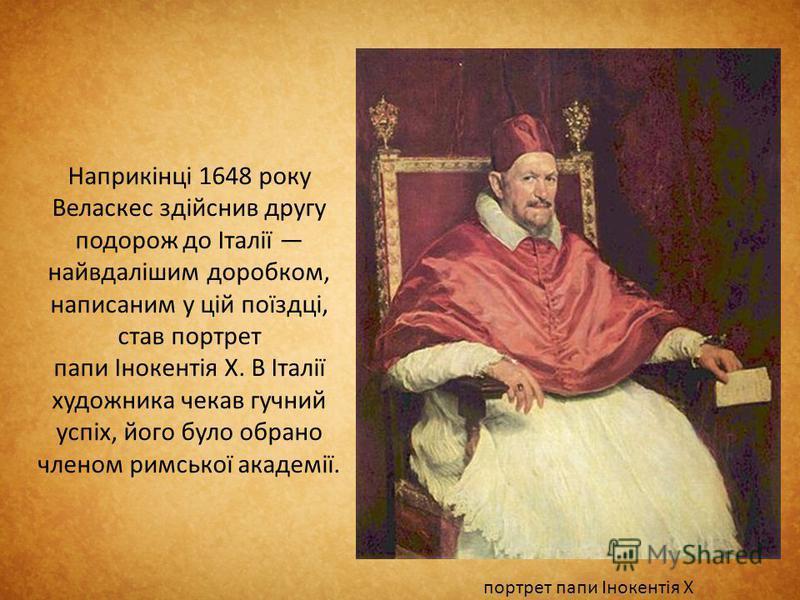 Наприкінці 1648 року Веласкес здійснив другу подорож до Італії найвдалішим доробком, написаним у цій поїздці, став портрет папи Інокентія X. В Італії художника чекав гучний успіх, його було обрано членом римської академії. портрет папи Інокентія X