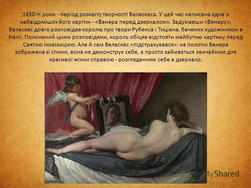 1650-ті роки - період розквіту творчості Веласкеса. У цей час написана одна з найвідоміших його картин - «Венера перед дзеркалом». Задумавши «Венеру», Веласкес довго розповідав королю про твори Рубенса і Тиціана, бачених художником в Італії. Полонени
