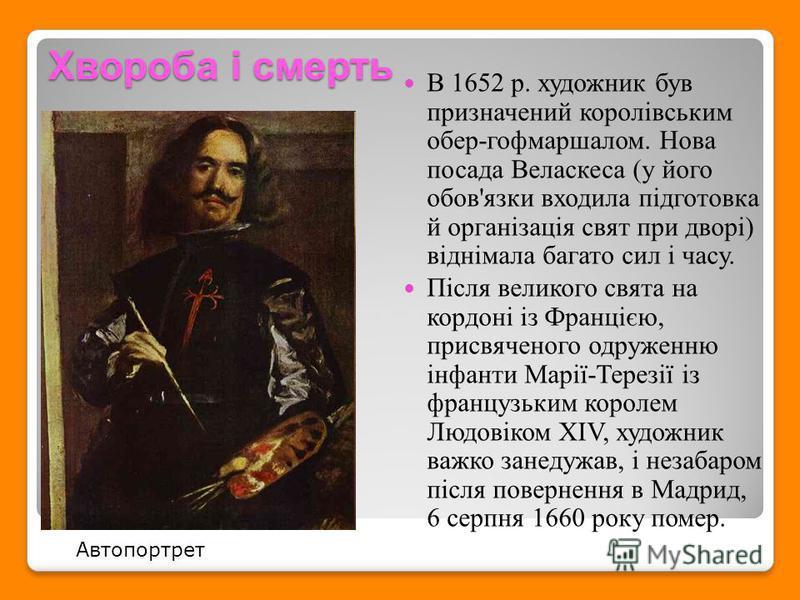 Хвороба і смерть В 1652 р. художник був призначений королівським обер-гофмаршалом. Нова посада Веласкеса (у його обов'язки входила підготовка й організація свят при дворі) віднімала багато сил і часу. Після великого свята на кордоні із Францією, прис