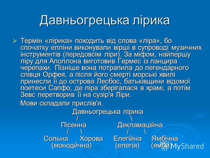 Давньогрецька лірика Термін «лірика» походить від слова «ліра», бо спочатку елліни виконували вірші в супроводі музичних інструментів (передовсім ліри). За міфом, найпершу ліру для Аполлона виготовив Гермес із панцира черепахи. Пізніше вона потрапила
