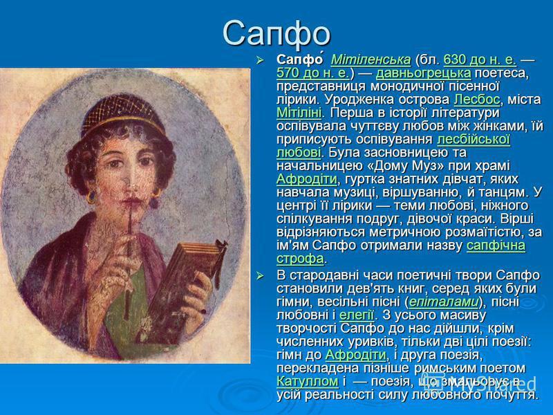 Сапфо Сапфо́ Мітіленська (бл. 630 до н. е. 570 до н. е.) давньогрецька поетеса, представниця монодичної пісенної лірики. Уродженка острова Лесбос, міста Мітіліні. Перша в історії літератури оспівувала чуттєву любов між жінками, їй приписують оспівува