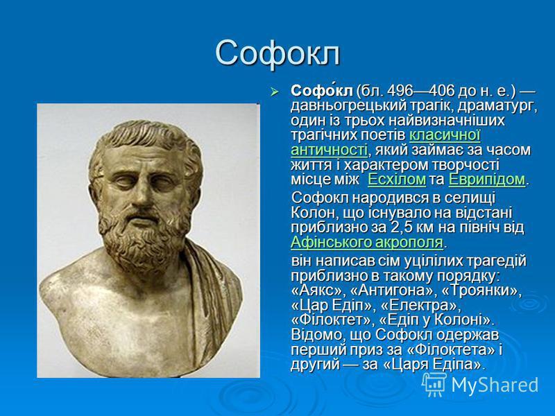 Софокл Софо́кл (бл. 496406 до н. е.) давньогрецький трагік, драматург, один із трьох найвизначніших трагічних поетів класичної античності, який займає за часом життя і характером творчості місце між Есхілом та Еврипідом. Софо́кл (бл. 496406 до н. е.)